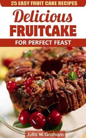 25 Easy Fruit Cake Recipes - Delicious Fruit Cake for Perfect Feast Julia M. Graham