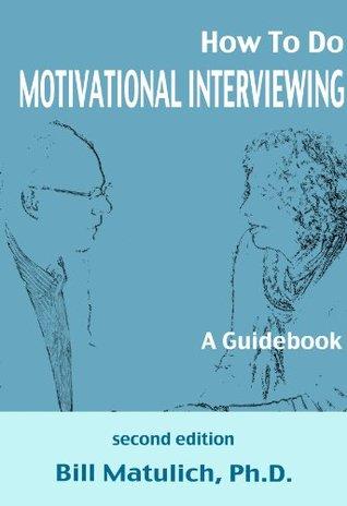 How To Do Motivational Interviewing: A Guidebook for Beginners Bill Matulich