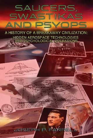 Saucers, Swastikas and Psyops: A History of a Breakaway Civilization: Hidden Aerospace Technologies and Psychological Operations Joseph P. Farrell