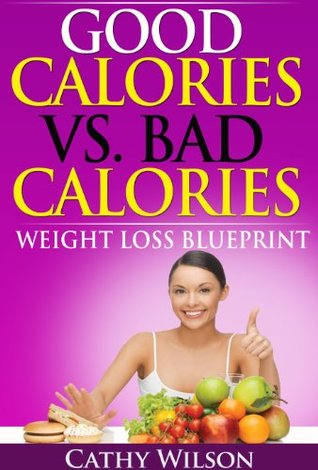 Good Calories vs. Bad Calories: Weight Loss Blueprint  by  Cathy Wilson