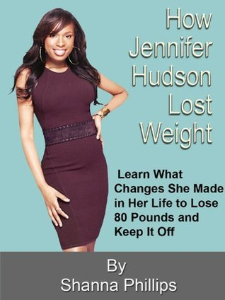 How Jennifer Hudson Lost Weight:  Learn What Changes She Made in Her Life to Lose 80 Pounds and Keep It Off  by  Shanna Phillips