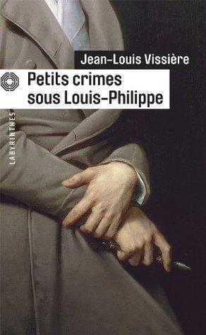 Petits Crimes Sous Louis-Philippe  by  Jean-Louis Vissière