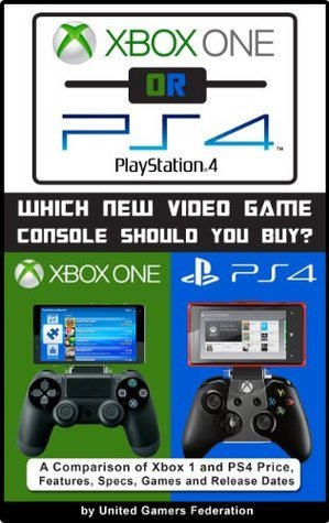Xbox One or PS4 [PlayStation 4]:    Which New Video Game Console Should You Buy?  A Comparison of Xbox 1 and PS4 Price, Features, Specs, Games and Release Dates  by  Eric Michael