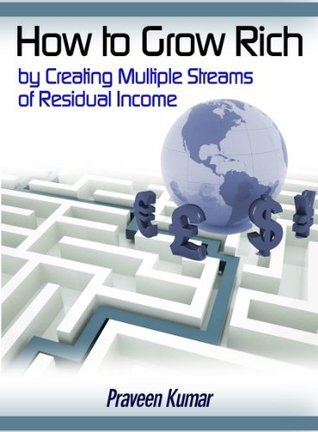 How to Grow Rich Creating Multiple Streams of Residual Income by Praveen Kumar