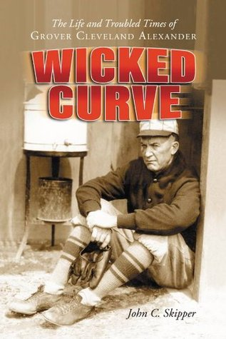 Wicked Curve: The Life and Troubled Times of Grover Cleveland Alexander  by  John C. Skipper