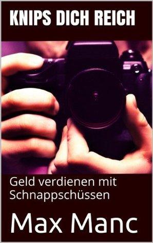 Knips Dich Reich - Geld verdienen mit Schnappschüssen (Geld verdienen mit fotos) Max Manc