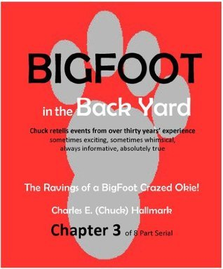 Big Foot in the Back Yard, The Rantings of a Big Foot Crazed Okie Chapter 3 Charles E. (Chuck) Hallmark