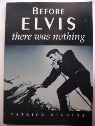 Before Elvis, There Was Nothing Patrick Higgins