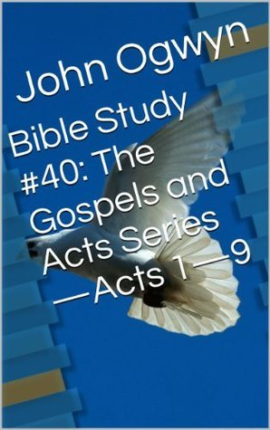 Bible Study #40:  The Gospels and Acts Series-Acts 1-9  by  John Ogwyn