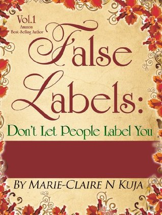 False Labels:Dont Let People Label You:13 Uplifting Short Stories Of Inspiration,Hope,Encouragement & Empowerment Marie-Claire Kuja