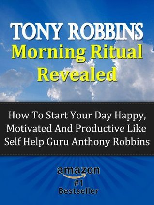 Tony Robbins Morning Ritual Revealed - How To Start Your Day Happy, Motivated And Productive Like Self Help Guru Anthony Robbins Stefan Hall