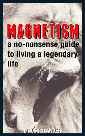 Magnetism: A No-Nonsense Guide To Living A Legendary Life  by  Linus Rylander
