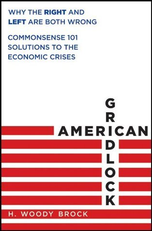 American Gridlock: Why the Right and Left Are Both Wrong - Commonsense 101 Solutions to the Economic Crises  by  H. Woody Brock