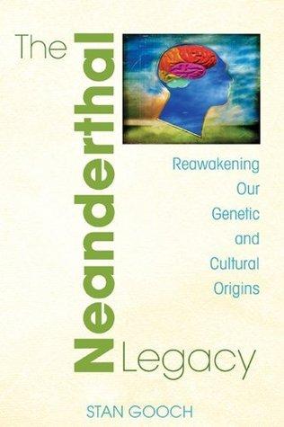 The Neanderthal Legacy: Reawakening Our Genetic and Cultural Origins Stan Gooch