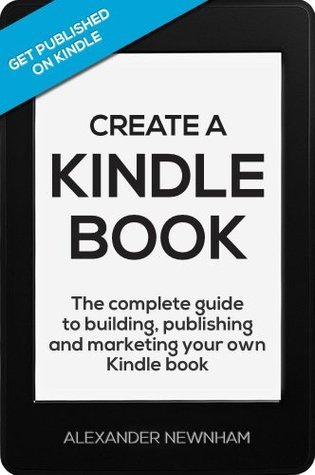 Create A Kindle Book - The complete guide to building, publishing and marketing your own Kindle book  by  Alexander Newnham