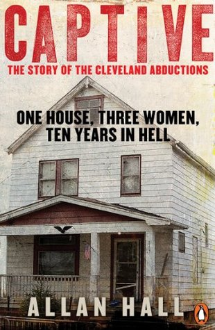 Captive: One House, Three Women and Ten Years in Hell Allan Hall