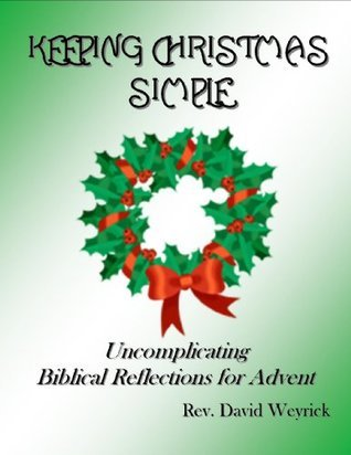 Keeping Christmas Simple: Uncomplicating Biblical Reflections for Advent David Weyrick