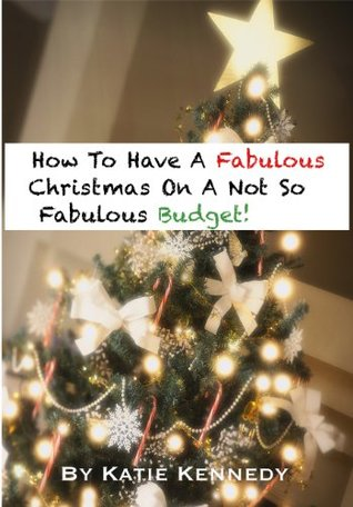 How To Have A Fabulous Christmas On A Not So Fabulous Budget  by  Katie  Kennedy