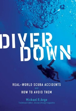 Diver Down : Real-World SCUBA Accidents and How to Avoid Them Michael Ange