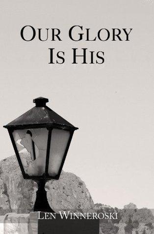 Our Glory Is His Len Winneroski