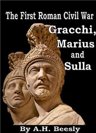 The First Roman Civil War - Gracchi, Marius and Sulla A.H. Beesly
