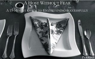 A Host Without Fear: A 15-Minute Guide to Entertaining Successfully  by  B.N. Perrine