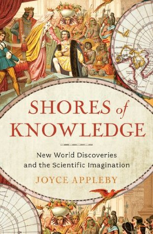Shores of Knowledge: New World Discoveries and the Scientific Imagination Joyce Appleby