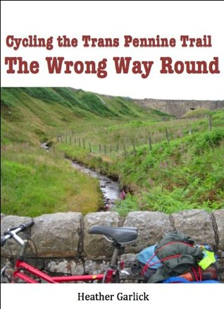 Cycling the Trans Pennine Trail: The Wrong Way Round  by  Heather Garlick