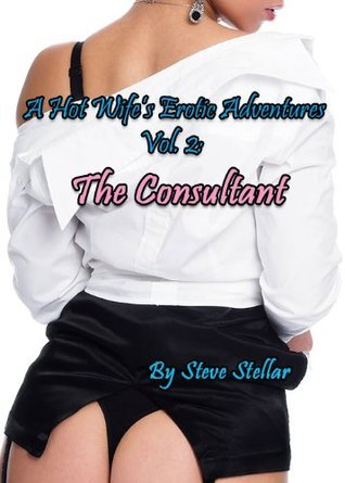 A Hot Wifes Erotic Adventures Vol. 2:  The Consultant  by  Steve Stellar