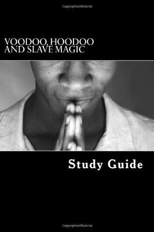Voodoo, Hoodoo and Slave Magic: A Study Guide: Interviews with Slave Practitioners  by  American Slaves