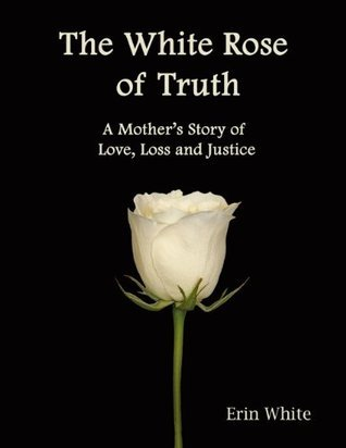 The White Rose of Truth, A Mothers Story of Love, Loss and Justice  by  Erin White