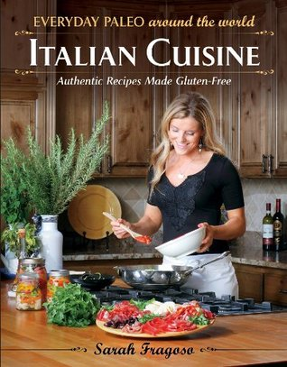 Everyday Paleo Around the World: Italian Cuisine: Authentic Recipes Made Gluten-Free Sarah Fragoso