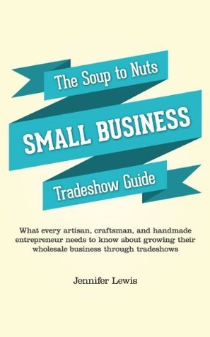 The Soup To Nuts Small Business Tradeshow Guide: What every artisan, craftsman, and handmade entrepreneur needs to know about growing their wholesale business through tradeshows  by  Jennifer    Lewis