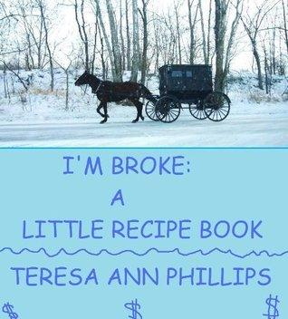 IM BROKE: A LITTLE RECIPE BOOK  by  Teresa Ann Phillips