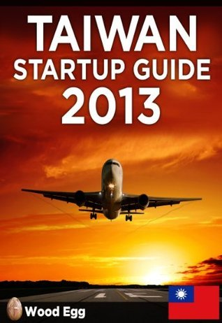 Taiwan Startup Guide 2013: New Insider Insights for Entrepreneurs to Start a Business in Taiwan Derek Sivers