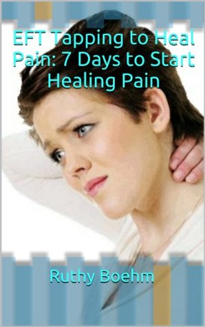 EFT Tapping to Heal Pain: 7 Days to Start Healing Pain  by  Ruthy Boehm