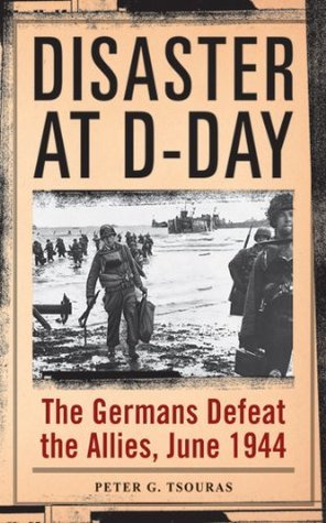 Disaster at D-Day: The Germans Defeat the Allies, June 1944 Peter G. Tsouras