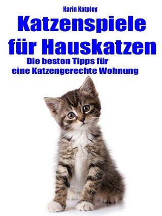 Spiel mit mir! Katzenspiele für Hauskatzen plus die besten Tipps für eine katzengerechte Wohnung Karin Katpley