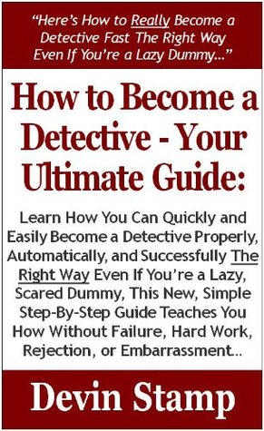 How to Become a Detective-Your Ultimate Guide: Learn How You Can Quickly & Easily Become a Detective The Right Way Even If Youre a Dummy,This Simple Step-By-Step Guide Teaches You How Without Failing Devin Stamp