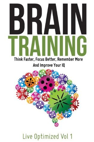 Brain Training: Think Faster, Focus Better, Remember More And Improve Your IQ Live Optimized
