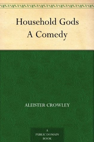 Household Gods A Comedy  by  Aleister Crowley