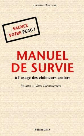 MANUEL DE SURVIE à lusage des chômeurs seniors Volume 1 Votre Licenciement  by  Laetitia Harcourt