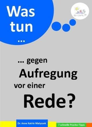 Was tun ... gegen Aufregung vor einer Rede? (7 schnelle Psycho-Tipps) (German Edition)  by  Anne Katrin Matyssek