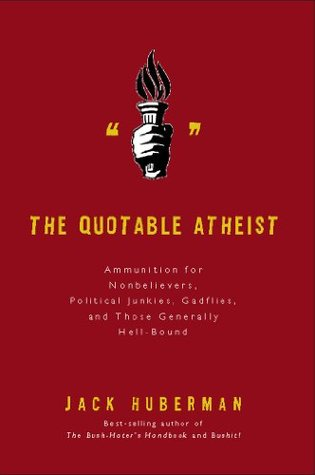 The Quotable Atheist: Ammunition for Nonbelievers, Political Junkies, Gadflies, and Those Generally Hell-Bound  by  Jack Huberman