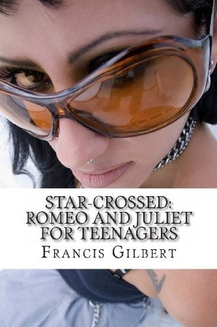 Star-Crossed: Romeo and Juliet for Teenagers: Romeo and Juliet for Teenagers  by  Francis Gilbert