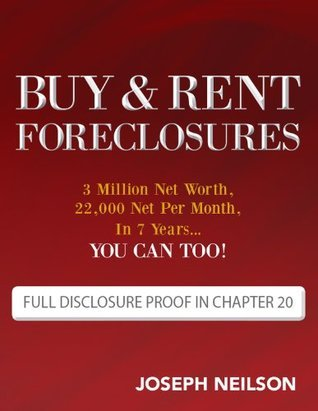 Buy & Rent Foreclosures: 3 Million Net Worth, 22,000 Net Per Month, In 7 Years...You can too! Joseph  Neilson