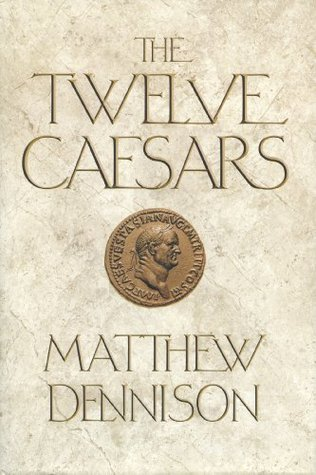 The Twelve Caesars: The Dramatic Lives of the Emperors of Rome  by  Matthew Dennison