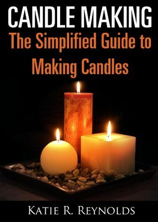 Candle Making: The Simplified Guide to Making Candles  by  Katie R. Reynolds