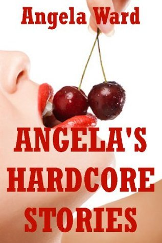 Angelas Hardcore Stories: Five Rough Sex Erotica Stories Angela Ward
