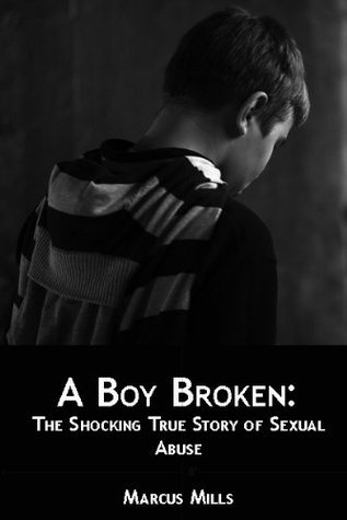 A Boy Broken: The Shocking True Story of Sexual Abuse  by  Marcus Mills